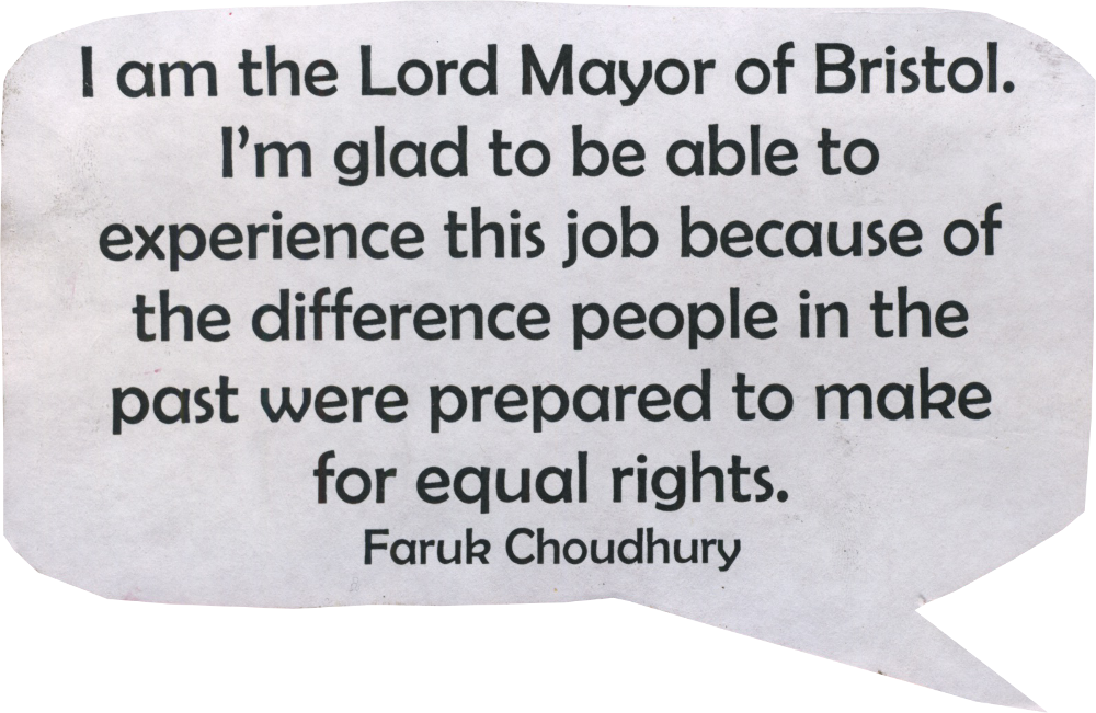 I am the Lord Mayor of Bristol. I'm glad to be able to experience this job because of the difference people in the past were prepared to make for equal rights. Faruk Choudhury