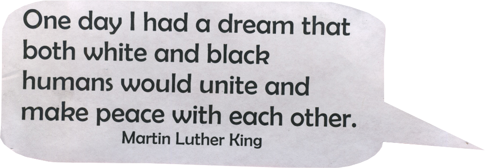 One day I had a dream that both white and black humans would unite and make peace with each other.