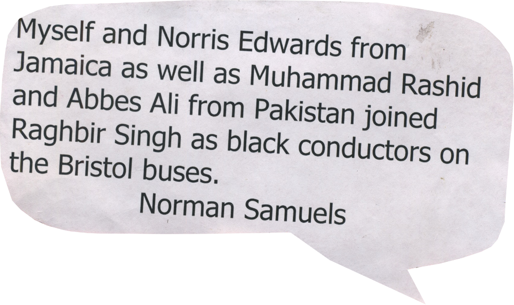 Myself and Norris Edwards from Jamaica as well as Muhammad Rashid and Abes Ali from Pakistan joined Raghbir Singh as black conductors on the Bristol buses. Norman Samuels