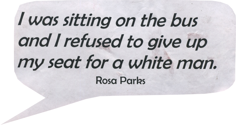 I was sitting on the bus and I refused to give up my seat for a white man. Rosa Parks