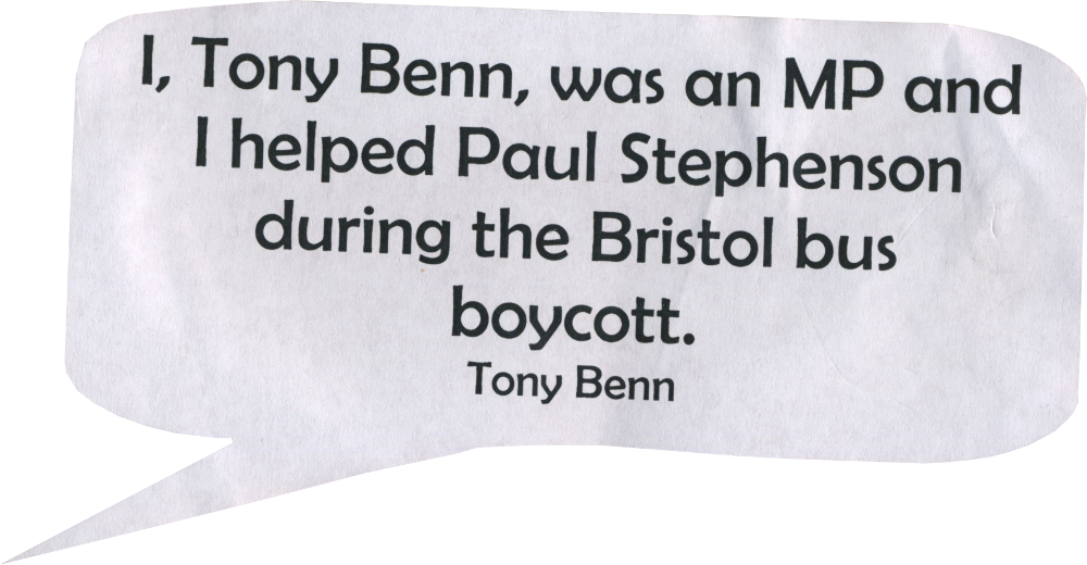 I, Tony Benn was an MP and I helped Paul Stephenson during the Bristol bus boycott. Tony Benn